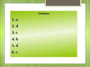 Ответы: 1. a 2. d 3. c 4. b 5. d 6. c