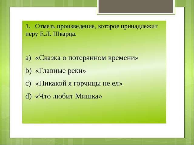 1.Отметь произведение, которое принадлежит перу Е.Л. Шварца. a)«Сказка о по...
