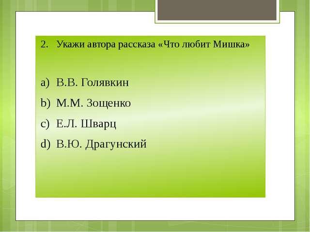 2.Укажи автора рассказа «Что любит Мишка» a)В.В. Голявкин b)М.М. Зощенко c...