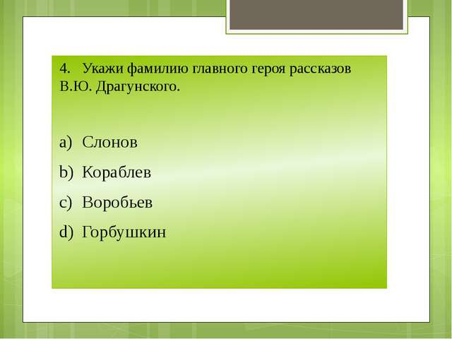 4.Укажи фамилию главного героя рассказов В.Ю. Драгунского. a)Слонов b)Кора...