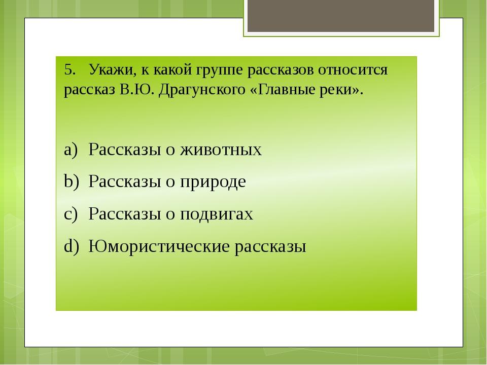 5.Укажи, к какой группе рассказов относится рассказ В.Ю. Драгунского «Главны...