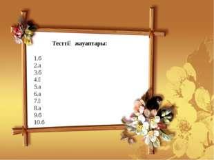 Тесттің жауаптары: 1.б 2.а 3.б 4.ә 5.а 6.а 7.ә 8.а 9.б 10.б