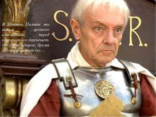 В Понтии Пилате мы видим грозного властелина, перед которым все трепещет. Он