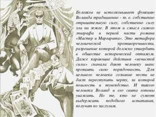 Булгаков не истолковывает функцию Воланда традиционно - т. е. собственно отри
