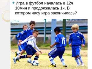 Игра в футбол началась в 12ч 10мин и продолжалась 1ч. В котором часу игра зак