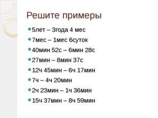 Решите примеры 5лет – 3года 4 мес 7мес – 1мес 6суток 40мин 52с – 6мин 28с 27м
