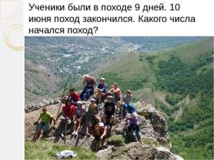 Ученики были в походе 9 дней. 10 июня поход закончился. Какого числа начался