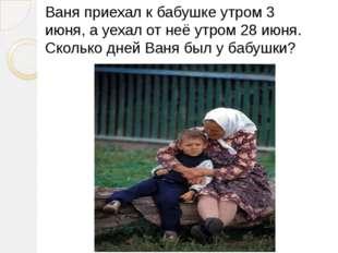 Ваня приехал к бабушке утром 3 июня, а уехал от неё утром 28 июня. Сколько дн