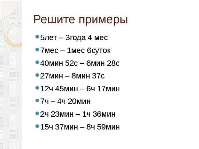 Решите примеры 5лет – 3года 4 мес 7мес – 1мес 6суток 40мин 52с – 6мин 28с 27м...