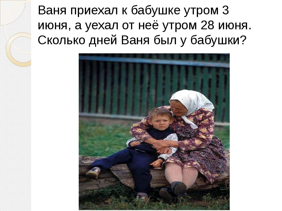 Ваня приехал к бабушке утром 3 июня, а уехал от неё утром 28 июня. Сколько дн...
