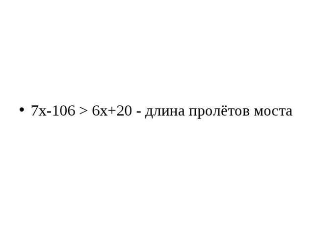 7х-106 > 6х+20 - длина пролётов моста