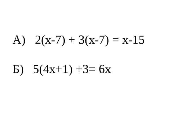 А) 2(х-7) + 3(х-7) = х-15 Б) 5(4х+1) +3= 6х