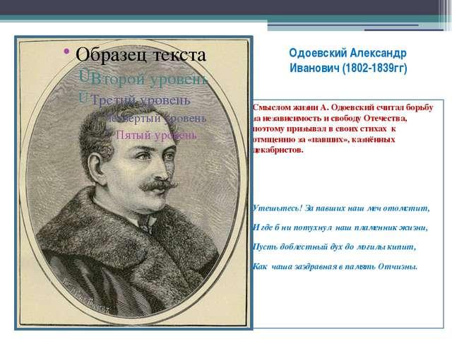Одоевский Александр Иванович (1802-1839гг) Смыслом жизни А. Одоевский считал...
