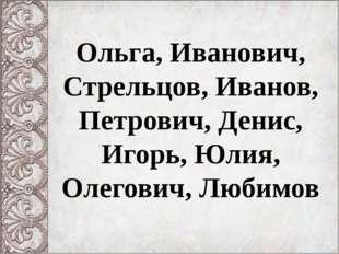 Ольга, Иванович, Стрельцов, Иванов, Петрович, Денис, Игорь, Юлия, Олегович, Л