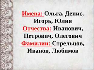 Имена: Ольга, Денис, Игорь, Юлия Отчества: Иванович, Петрович, Олегович Фамил