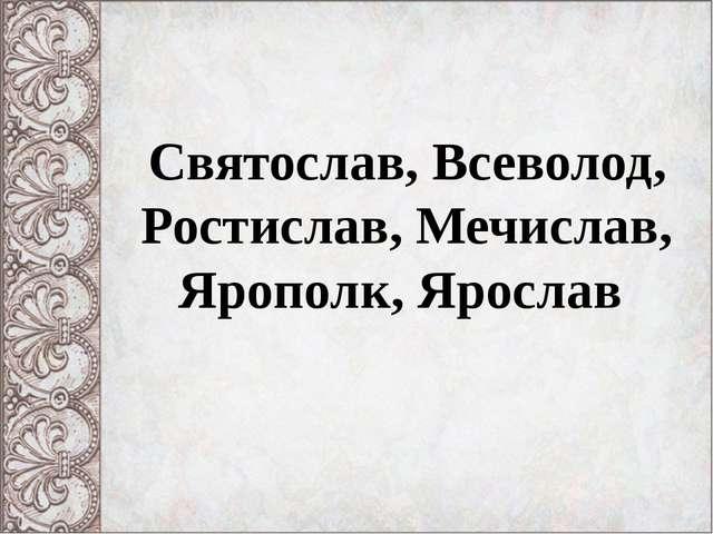 Святослав, Всеволод, Ростислав, Мечислав, Ярополк, Ярослав