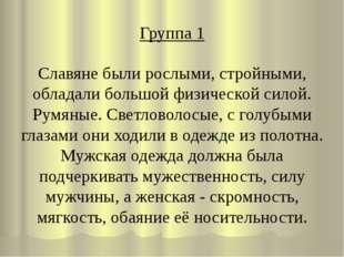 Группа 1 Славяне были рослыми, стройными, обладали большой физической силой.