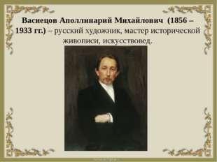 Васнецов Аполлинарий Михайлович (1856 – 1933 гг.) – русский художник, мастер