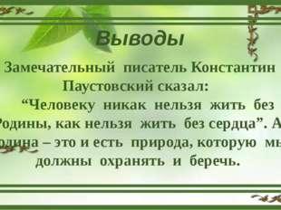 """Выводы Замечательный писатель Константин Паустовский сказал: """"Человеку никак"""