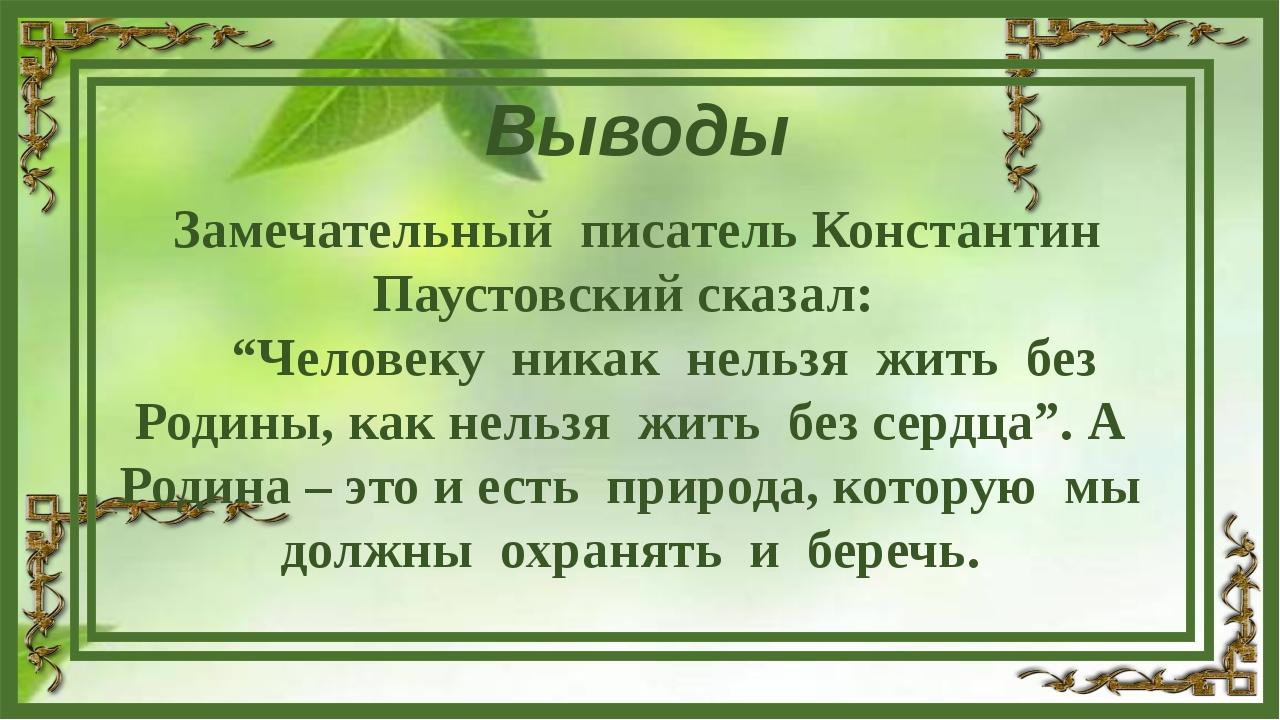 """Выводы Замечательный писатель Константин Паустовский сказал: """"Человеку никак..."""