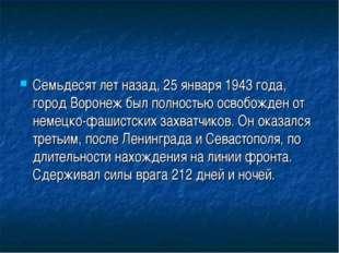 Семьдесят лет назад, 25 января 1943 года, город Воронеж был полностью освобож