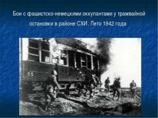 Бои с фашистско-немецкими оккупантами у трамвайной остановки в районе СХИ. Ле