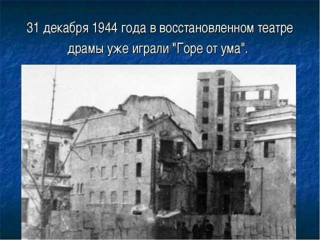 """31 декабря 1944 года в восстановленном театре драмы уже играли """"Горе от ума""""."""