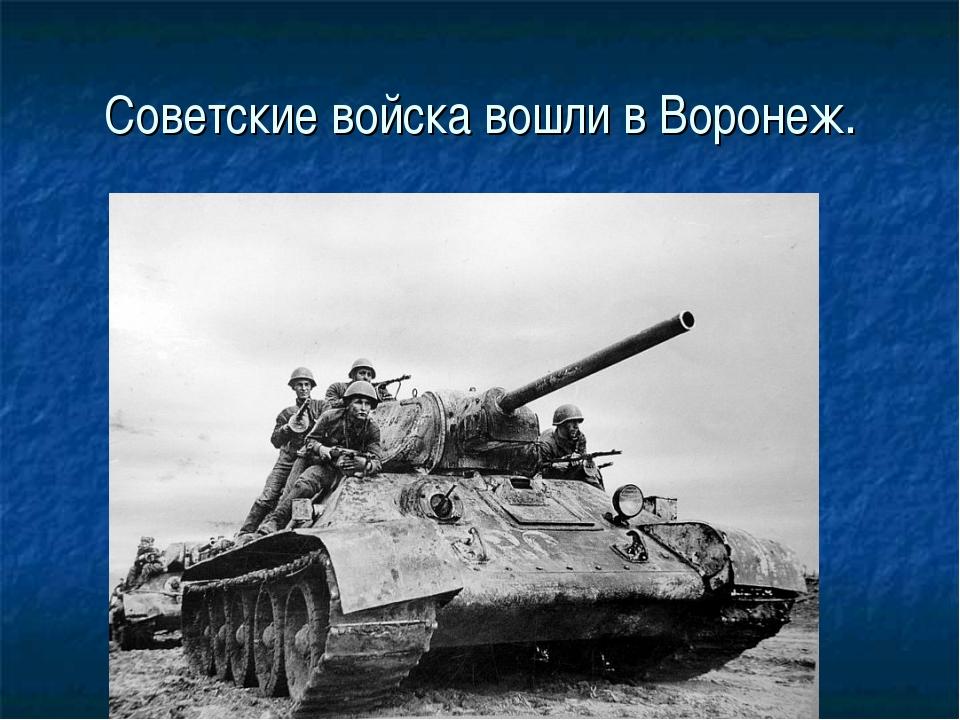 Советские войска вошли в Воронеж.