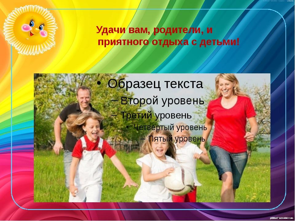Удачи вам, родители, и приятного отдыха с детьми!