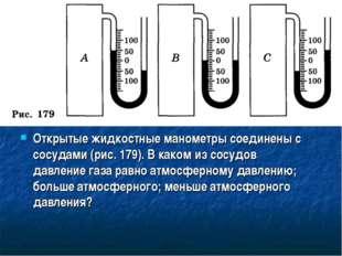 Открытые жидкостные манометры соединены с сосудами (рис. 179). В каком из сос