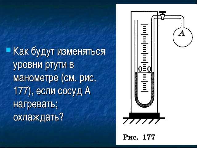 Как будут изменяться уровни ртути в манометре (см. рис. 177), если сосуд А на...