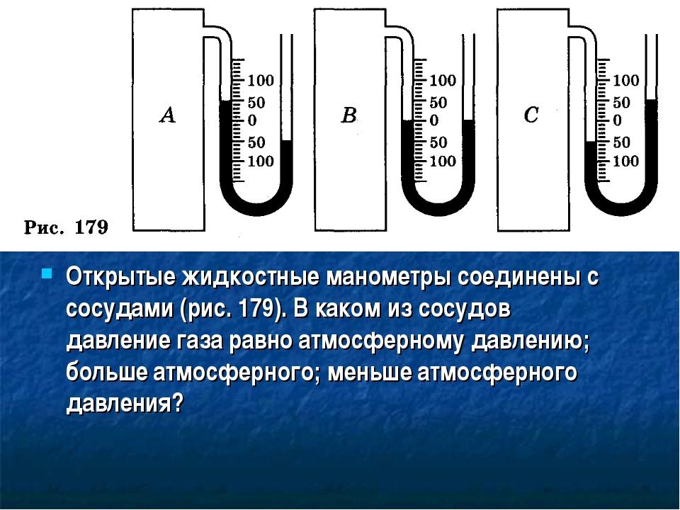 Открытые жидкостные манометры соединены с сосудами (рис. 179). В каком из сос...