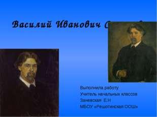 Василий Иванович Суриков. Выполнила работу Учитель начальных классов Заневска