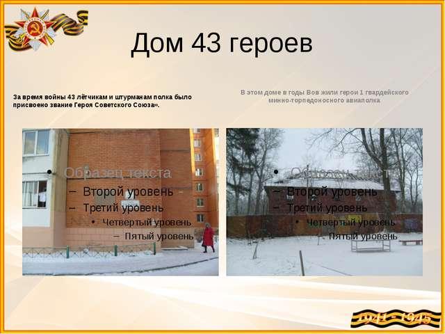 Дом 43 героев За время войны 43 лётчикам и штурманам полка было присвоено зва...