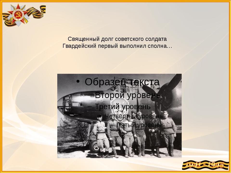 Священный долг советского солдата Гвардейский первый выполнил сполна…