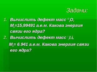 Задачи: Вычислить дефект масс 178О, Мя=15,99491 а.е.м. Какова энергия связи е