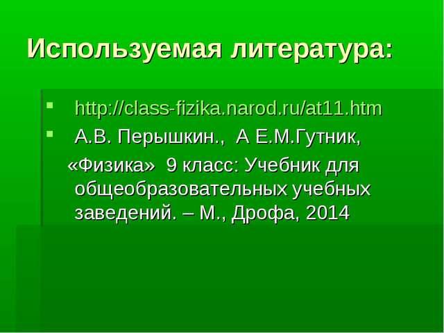Используемая литература: http://class-fizika.narod.ru/at11.htm А.В. Перышкин....