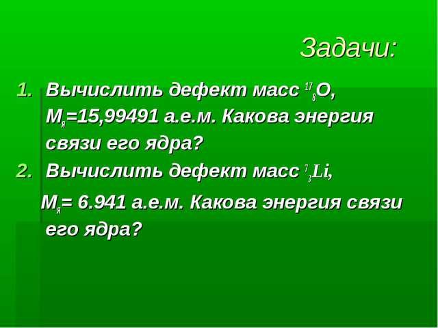 Задачи: Вычислить дефект масс 178О, Мя=15,99491 а.е.м. Какова энергия связи е...