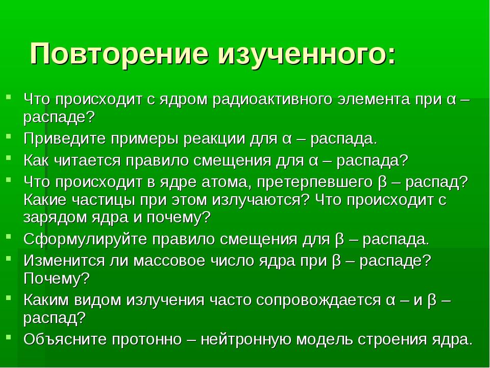 Повторение изученного: Что происходит с ядром радиоактивного элемента при α –...