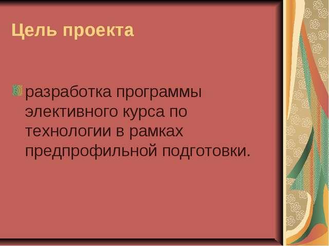 Цель проекта разработка программы элективного курса по технологии в рамках пр...