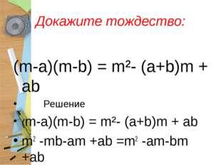 Докажите тождество: (m-a)(m-b) = m²- (a+b)m + ab Решение (m-a)(m-b) = m²- (a+