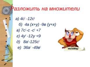 Разложить на множители 1 а) 4с2 -12с5 б) 4а (х+у) -9в (у+х) в) 7с2 -с -с3 +7