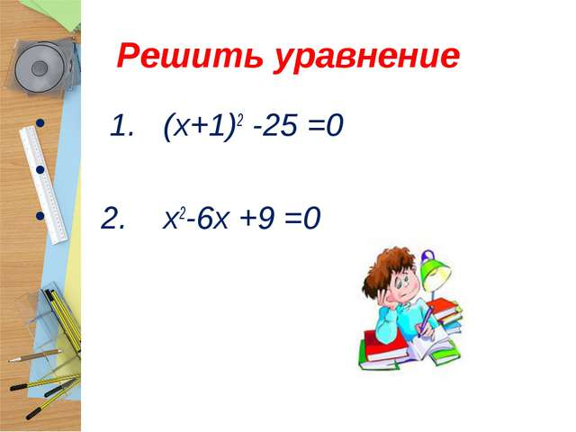 Решить уравнение 1. (х+1)2 -25 =0  2. х2-6х +9 =0