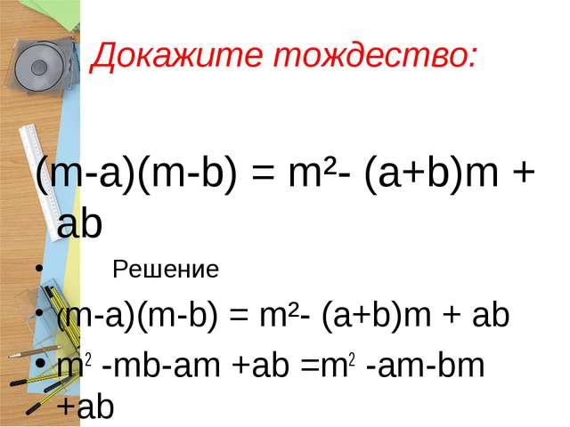 Докажите тождество: (m-a)(m-b) = m²- (a+b)m + ab Решение (m-a)(m-b) = m²- (a+...