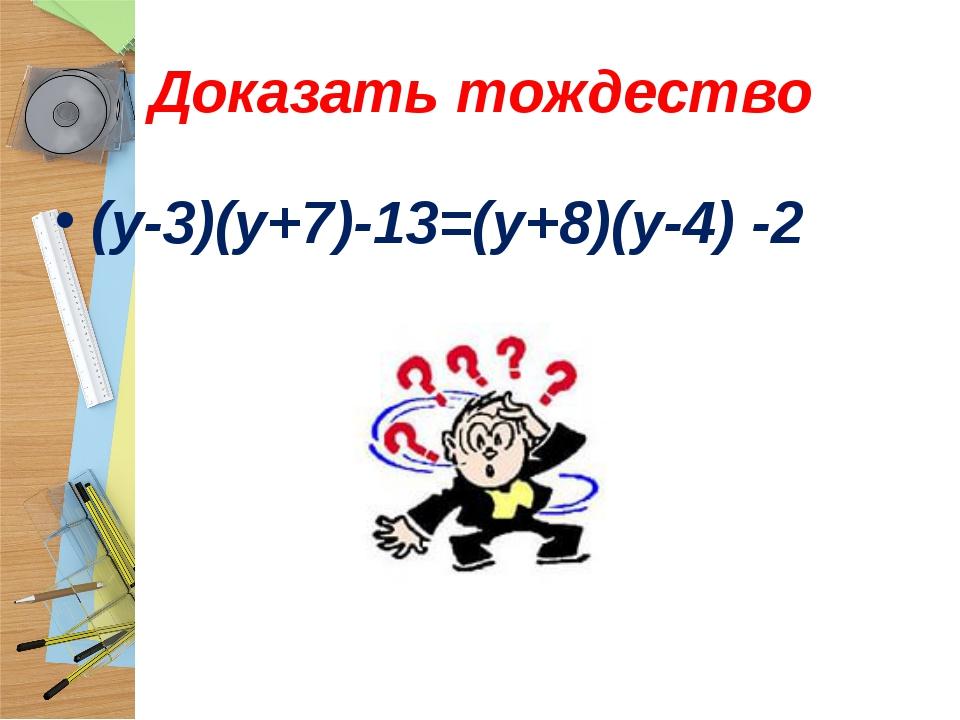 Доказать тождество (у-3)(у+7)-13=(у+8)(у-4) -2