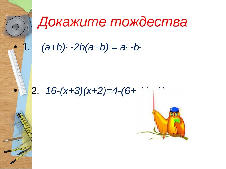 Докажите тождества 1. (a+b)2 -2b(a+b) = a2 -b2 2. 16-(х+3)(х+2)=4-(6+х)(х-1)