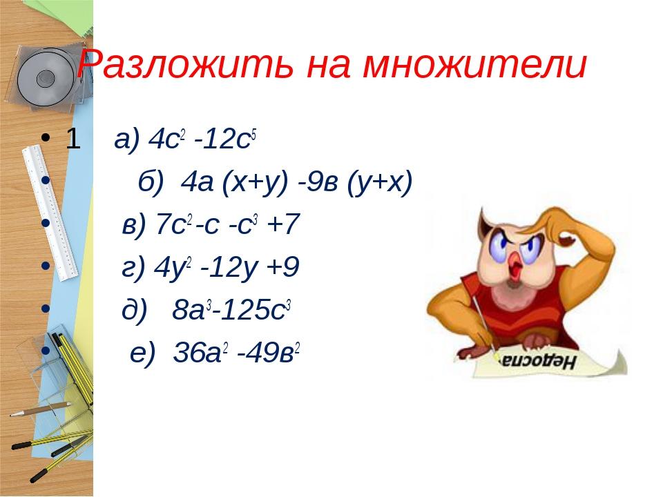 Разложить на множители 1 а) 4с2 -12с5 б) 4а (х+у) -9в (у+х) в) 7с2 -с -с3 +7...