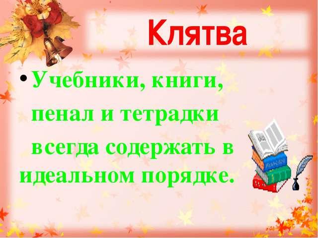 Клятва Учебники, книги, пенал и тетрадки всегда содержать в идеальном порядке.