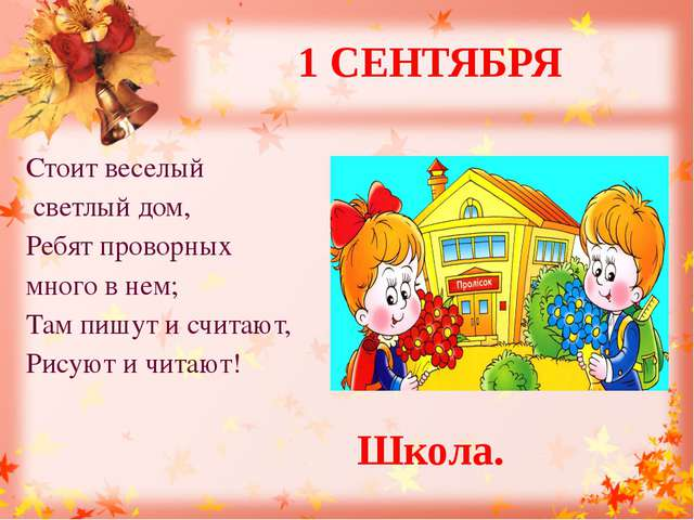 1 СЕНТЯБРЯ Стоит веселый светлый дом, Ребят проворных много в нем; Там пишут...