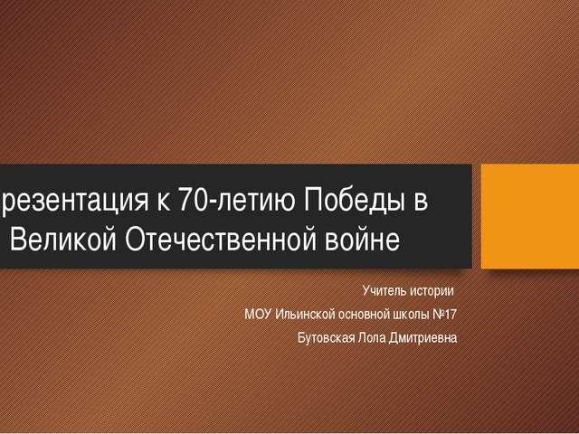 Презентация к 70-летию Победы в Великой Отечественной войне Учитель истории М...